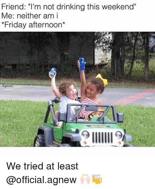 """Drinking, Friday, and Funny: Friend: """"T'm not drinking this weekend""""  Me: neither am i  *Friday afternoon*  gnew We tried at least @official.agnew 🙌🏻🍻"""