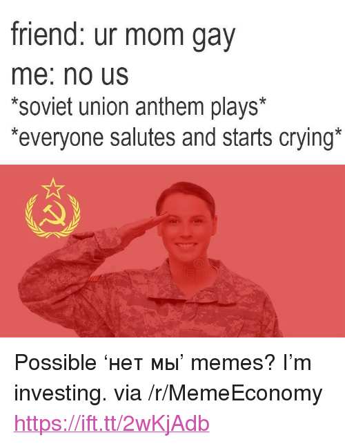 "Gav: friend: ur mom gav  me: no Us  *soviet union anthem plays*  everyone salutes and starts crying <p>Possible &lsquo;нет мы&rsquo; memes? I&rsquo;m investing. via /r/MemeEconomy <a href=""https://ift.tt/2wKjAdb"">https://ift.tt/2wKjAdb</a></p>"