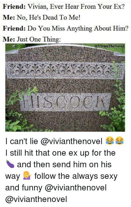 sexy and funny: Friend: Vivian, Ever Hear From Your Ex?  Me: No, He's Dead To Me!  Friend: Do You Miss Anything About Him?  Me: Just One Thing:  (a Vivian TheNove I can't lie @vivianthenovel 😂😂 I still hit that one ex up for the 🍆 and then send him on his way 💁 follow the always sexy and funny @vivianthenovel @vivianthenovel