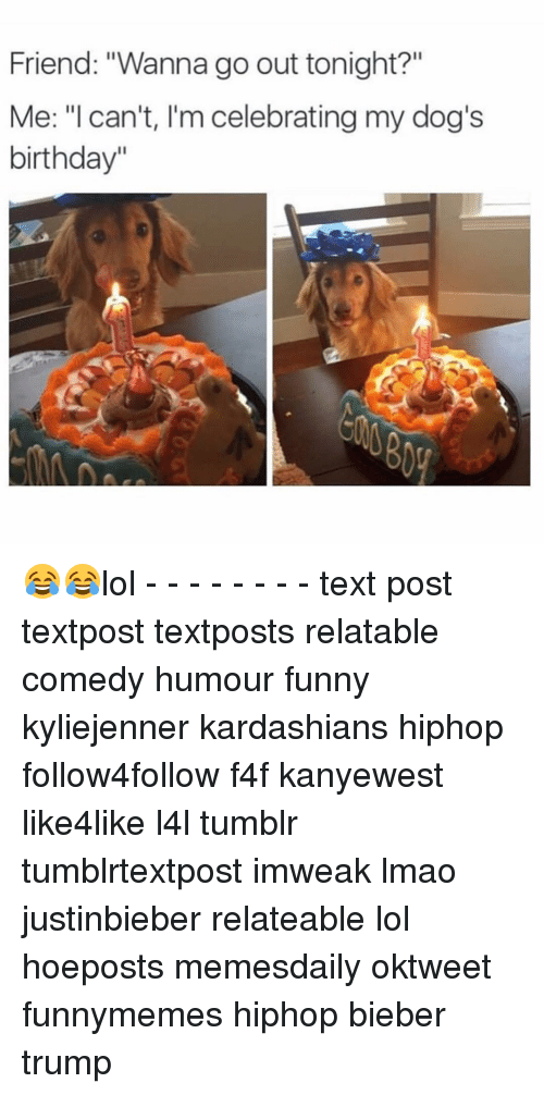 """Lol Texts: Friend: """"Wanna go out tonight?""""  Me: """"I can't, I'm celebrating my dog's  birthday"""" 😂😂lol - - - - - - - - text post textpost textposts relatable comedy humour funny kyliejenner kardashians hiphop follow4follow f4f kanyewest like4like l4l tumblr tumblrtextpost imweak lmao justinbieber relateable lol hoeposts memesdaily oktweet funnymemes hiphop bieber trump"""