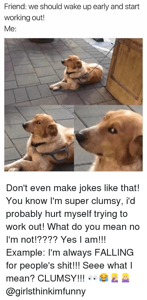 hurt myself: Friend: we should wake up early and start  working out!  Me: Don't even make jokes like that! You know I'm super clumsy, i'd probably hurt myself trying to work out! What do you mean no I'm not!???? Yes I am!!! Example: I'm always FALLING for people's shit!!! Seee what I mean? CLUMSY!!! 👀😂🤦🏼♀️🤷🏼♀️ @girlsthinkimfunny