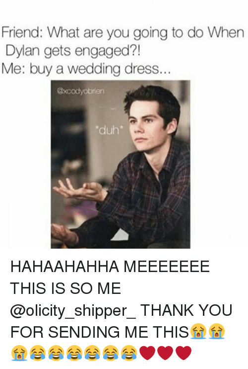 Shipper: Friend: What are you going to do When  Dylan gets engaged  Me: buy a wedding dress..  duh HAHAAHAHHA MEEEEEEE THIS IS SO ME @olicity_shipper_ THANK YOU FOR SENDING ME THIS😭😭😭😂😂😂😂😂😂❤❤❤