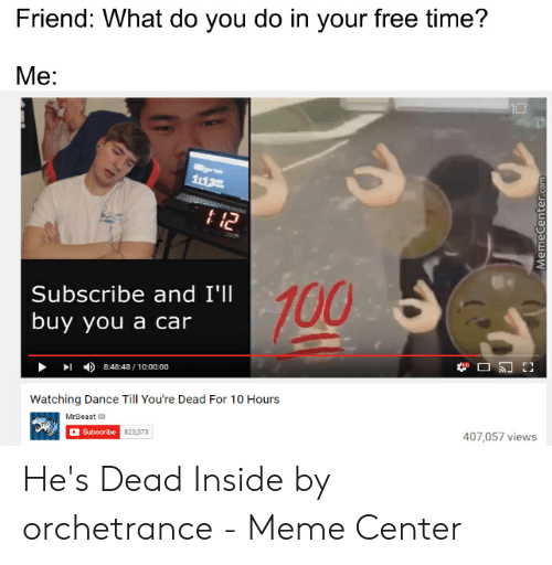 Dead Inside Meme: Friend: What do you do in your free time?  Me:  t12  Subscribe and I'll  100  buy you a car  8:48:48/10:00:00  Watching Dance Till You're Dead For 10 Hours  MrBeast  Subscribe 823,073  407,057 views  MemeCenter.com He's Dead Inside by orchetrance - Meme Center