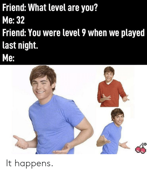 Friend, Last Night, and You: Friend: What level are you?  Мe: 32  Friend: You were level 9 when we played  last night.  Ме: It happens.