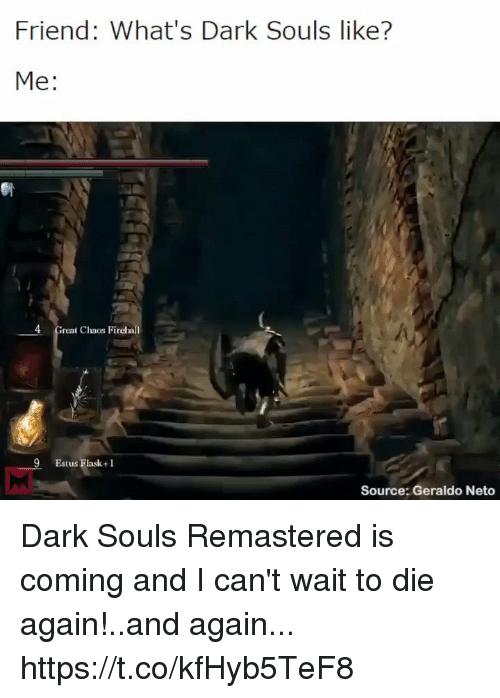 geraldo: Friend: What's Dark Souls like?  Me:  4 Great Chaos Firebal  9  Estus Flask+ 1  Source: Geraldo Neto Dark Souls Remastered is coming and I can't wait to die again!..and again... https://t.co/kfHyb5TeF8