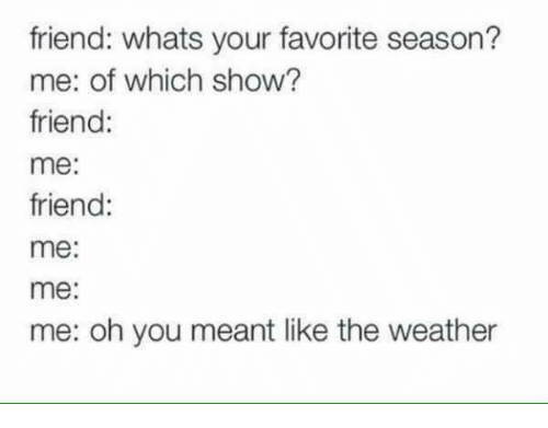 The Weather, Weather, and Humans of Tumblr: friend: whats your favorite season?  me: of which show?  friend:  me:  friend:  me:  me:  me: oh you meant like the weather