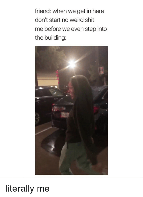Dont Start: friend: when we get in here  don't start no weird shit  me before we even step into  the building: literally me