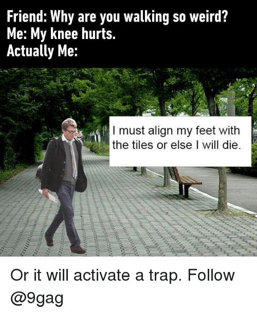 A Trap: Friend: Why are you walking so weird?  Me: My knee hurts.  Actually Me:  I must align my feet with  the tiles or else I will die Or it will activate a trap. Follow @9gag