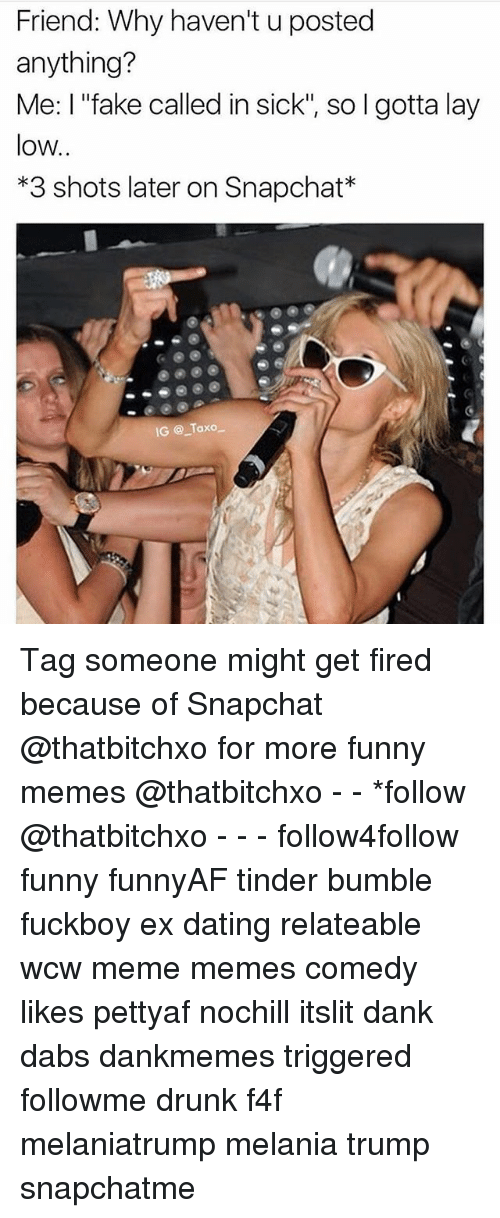 """layed: Friend: Why haven't u posted  anything?  Me: I """"fake called in sick"""", so l gotta lay  low  *3 shots later on Snapchat*  IG @_Taxo一 Tag someone might get fired because of Snapchat @thatbitchxo for more funny memes @thatbitchxo - - *follow @thatbitchxo - - - follow4follow funny funnyAF tinder bumble fuckboy ex dating relateable wcw meme memes comedy likes pettyaf nochill itslit dank dabs dankmemes triggered followme drunk f4f melaniatrump melania trump snapchatme"""