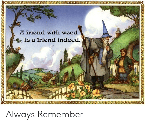 Weed, Indeed, and Friend: friend with weed  IS a iriend indeed Always Remember