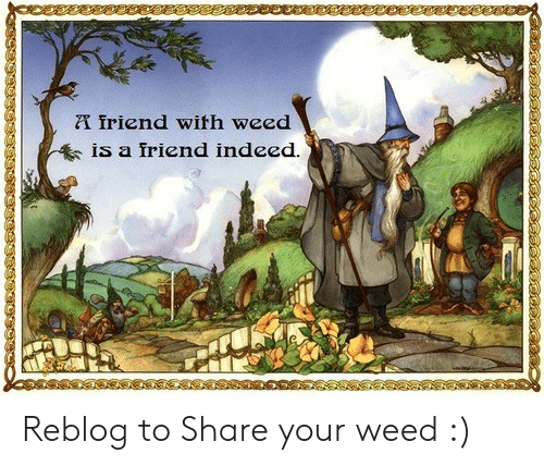 Weed, Indeed, and Friend: friend with weed  IS a iriend indeed Reblog to Share your weed :)