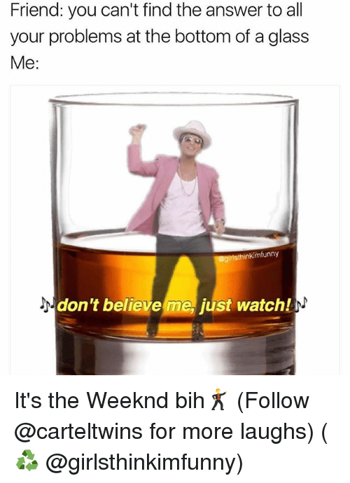 Dont Believe Me Just Watch: Friend: you can't find the answer to all  your problems at the bottom of aglass  Me:  inkimfunny  don't believe me, just watch/ It's the Weeknd bih🕺 (Follow @carteltwins for more laughs) (♻️ @girlsthinkimfunny)