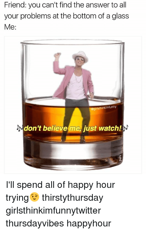 Dont Believe Me Just Watch: Friend: you can't find the answer to all  your problems at the bottom of a glass  Me:  mfunny  don't believe me just watch! I'll spend all of happy hour trying😉 thirstythursday girlsthinkimfunnytwitter thursdayvibes happyhour