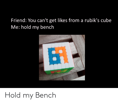 bench: Friend: You can't get likes from a rubik's cube  Me: hold my bench  BT Hold my Bench