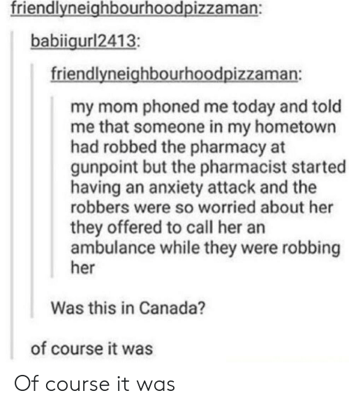 robbers: friendlvneighbourhoodpizzaman:  babiigurl2413  friendlyneighbourhoodpizzaman:  my mom phoned me today and told  me that someone in my hometown  had robbed the pharmacy at  gunpoint but the pharmacist started  having an anxiety attack and the  robbers were so worried about her  they offered to call her an  ambulance while they were robbing  her  Was this in Canada?  of course it was Of course it was