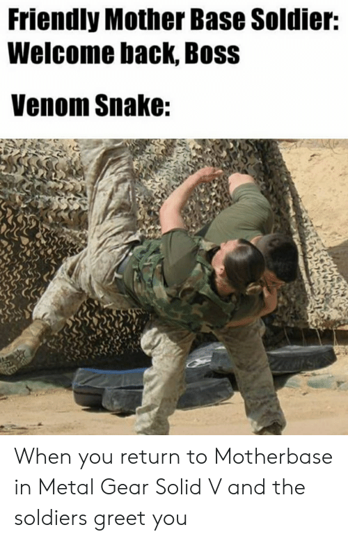 Soldiers, Snake, and Metal Gear: Friendly Mother Base Soldier:  Welcome back, Boss  Venom Snake: When you return to Motherbase in Metal Gear Solid V and the soldiers greet you