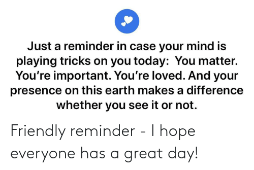 day: Friendly reminder - I hope everyone has a great day!