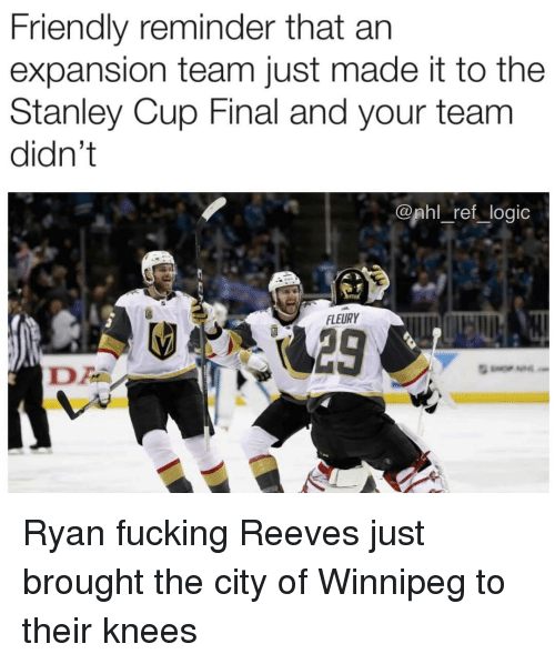 stanley cup: Friendly reminder that an  expansion team just made it to the  Stanley Cup Final and your team  didn't  @phl ref_logic  FLEURY Ryan fucking Reeves just brought the city of Winnipeg to their knees