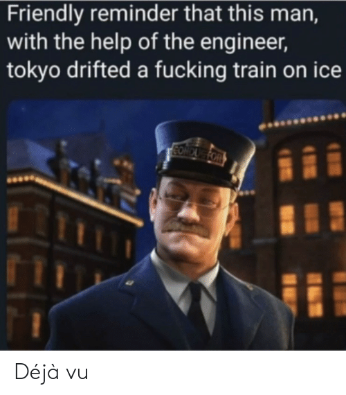 the help: Friendly reminder that this man,  with the help of the engineer,  tokyo drifted a fucking train on ice  CONDUG FOR Déjà vu