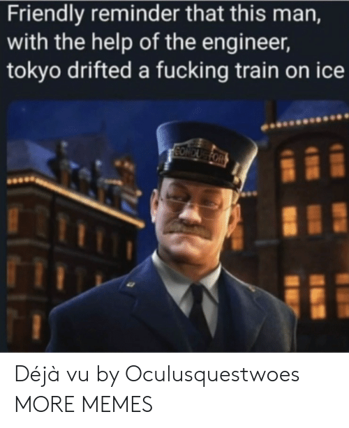 Dank, Fucking, and Memes: Friendly reminder that this man,  with the help of the engineer,  tokyo drifted a fucking train on ice  CONDUG FOR Déjà vu by Oculusquestwoes MORE MEMES