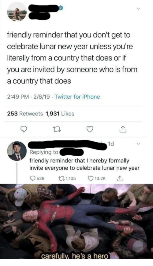 Iphone, New Year's, and Twitter: friendly reminder that you don't get to  celebrate lunar new year unless you're  literally from a country that does or if  you are invited by someone who is from  a country that does  2:49 PM 2/6/19 Twitter for iPhone  253 Retweets 1,931 Likes  1d  Replying to  friendly reminder that I hereby formally  invite everyone to celebrate lunar new year  528 5 13.2K  carefully, he's a hero