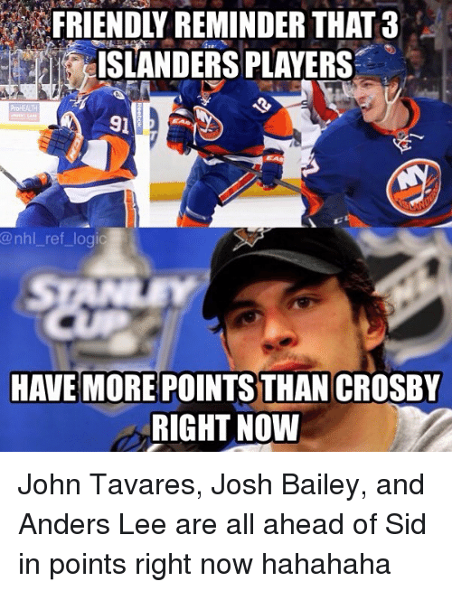 Logic, Memes, and National Hockey League (NHL): FRIENDLY REMINDER THAT3  ISLANDERS PLAYERS  91  @nhl_ ref logic  HAVE MORE POINTS THAN CROSBY  RIGHT NOW John Tavares, Josh Bailey, and Anders Lee are all ahead of Sid in points right now hahahaha