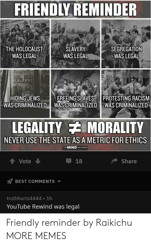 Dank, Memes, and Racism: FRIENDLY REMINDER  THE HOLOCAUST  WAS LEGAL  SLAVERY  WAS LEGAL  SEGREGATION  WAS LEGAL  HIDING JEWSFREEING SLAVES PROTESTING RACISM  WAS CRIMINALIZED-WAS CRIMINALIZED WAS CRIMINALIZED  LEGALITY MORALITY  NEVER USE THE STATE AS A METRIC FOR ETHICS  THEMINDUNLEASHED  Vote  Share  BEST COMMENTS ▼  truthhurts4444 1h  YouTube Rewind was legal Friendly reminder by Raikichu MORE MEMES