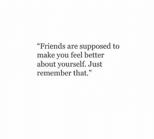 "Friends, Remember, and Make: ""Friends are supposed to  make you feel better  about yourself. Just  remember that."""