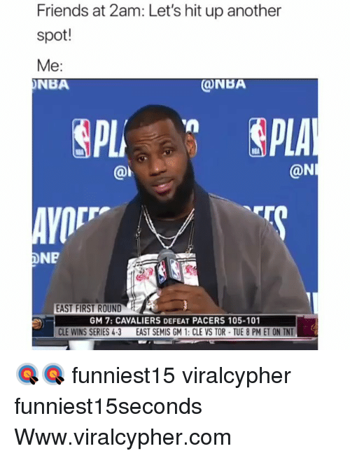 Cavaliers: Friends at 2am: Let's hit up another  spot!  Me:  NBA  ONBA  @l  @N  AVO  DNP  EAST FIRST ROUND  GM 7: CAVALIERS DEFEAT PACERS 105-101  CLE WINS SERIES 4-3 EAST SEMIS GM 1: CLE VS TOR TUE 8 PM ET ON TNT 🎯🎯 funniest15 viralcypher funniest15seconds Www.viralcypher.com