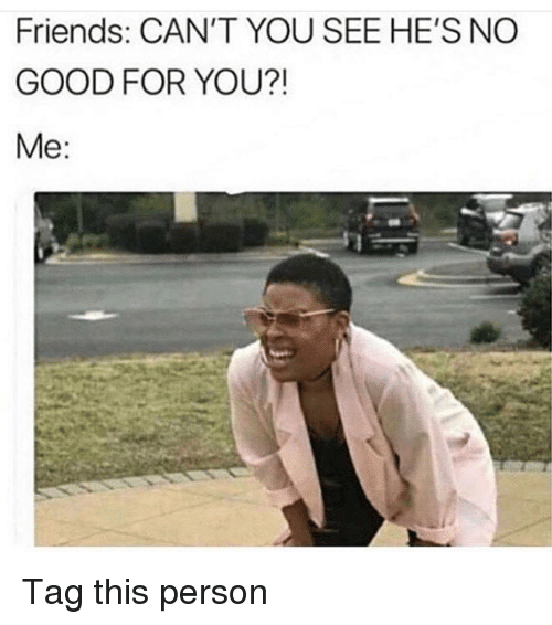 Friends, Good for You, and Memes: Friends: CAN'T YOU SEE HE'S NO  GOOD FOR YOU?!  Me: Tag this person