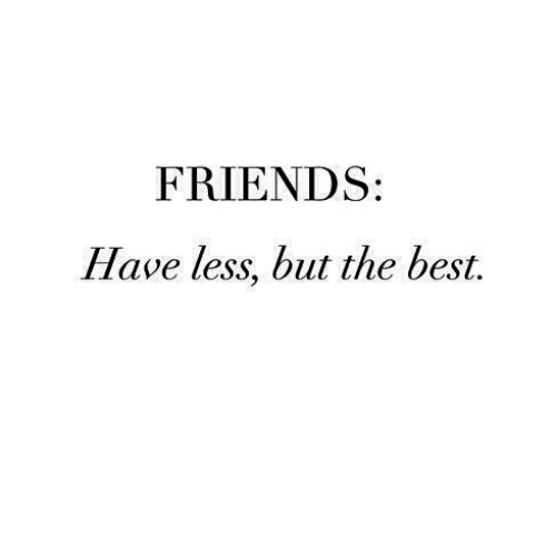 Friends, Best, and The Best: FRIENDS  Have less, but the best.