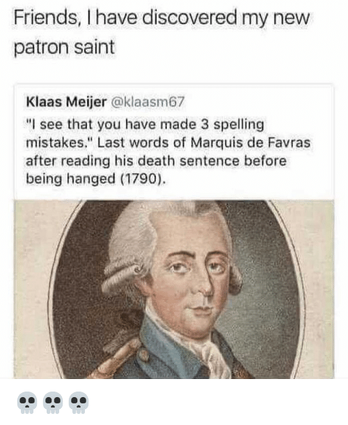 "hanged: Friends, I have discovered my new  patron saint  Klaas Meijer @klaasm67  ""I see that you have made 3 spelling  mistakes."" Last words of Marquis de Favras  after reading his death sentence before  being hanged (1790) 💀💀💀"