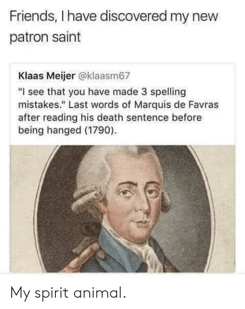 "hanged: Friends, I have discovered my new  patron saint  Klaas Meijer @klaasm67  ""I see that you have made 3 spelling  mistakes."" Last words of Marquis de Favras  after reading his death sentence before  being hanged (1790) My spirit animal."