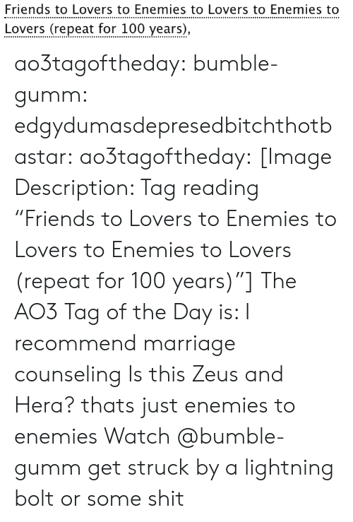 "100 Years: Friends to Lovers to Enemies to Lovers to Enemies to  Lovers (repeat for 100 years), ao3tagoftheday:  bumble-gumm:  edgydumasdepresedbitchthotbastar:  ao3tagoftheday:   [Image Description: Tag reading ""Friends to Lovers to Enemies to Lovers to Enemies to Lovers (repeat for 100 years)""]  The AO3 Tag of the Day is: I recommend marriage counseling    Is this Zeus and Hera?  thats just enemies to enemies  Watch @bumble-gumm get struck by a lightning bolt or some shit"