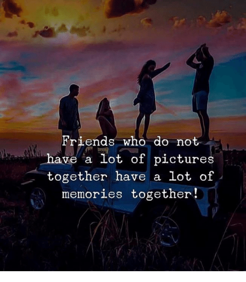 Friends, Memes, and Pictures: Friends who do not  have a lot of pictures  together have a lot of  memories together!