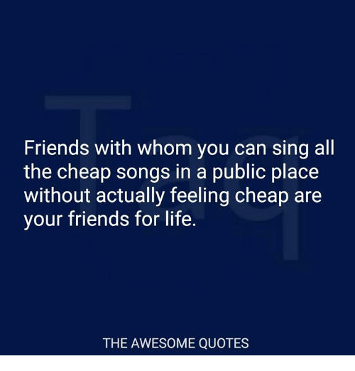 Friends, Life, and Quotes: Friends with whom you can sing all  the cheap songs in a public place  without actually feeling cheap are  your friends for life.  THE AWESOME QUOTES