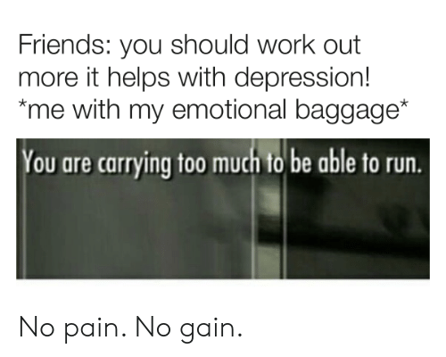 Friends, Run, and Too Much: Friends: you should work ouft  more it helps with depression!  me with my emotional baggage*  You are carrying too much to be able to run. No pain. No gain.