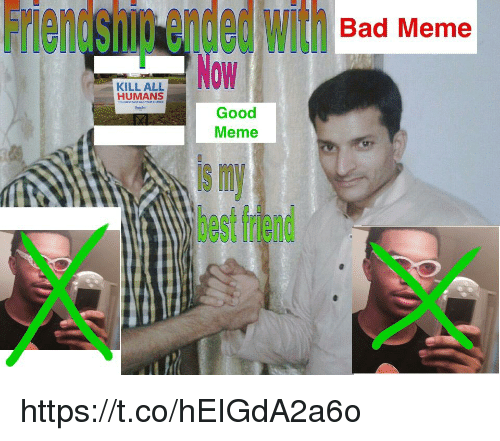 Bad, Best Friend, and Meme: Friendshig ended With Bad Meme  OW  KILL ALL  HUMANS  onter  Good  Meme  s m  best friend https://t.co/hEIGdA2a6o