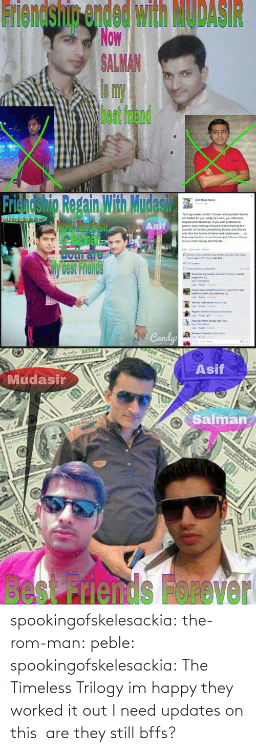 Updates: Friendship ended with MODASIR  Now  ALMAN  is my  best friend   Friendshig Repain With Mudasir  Asif  Asif Raza Rand  Your ego seeks confict it loves nothing better than to  wr, bates for you, sad y as褯wns, you ofan lose  respect and triends pe f you wish peoblems to  persist, keep blaming everyone and everything but  yourselt, lor he who pensistenty blames and criticise  only tans the fames of natred and contreversy.  from now Mudasir ismail Ahimed and SAlman AHmad  Nagash both are my best friends  Sil  Both面  View previous  cons  Abubakr 3anaulah Asduliah Siddque redost  hogal bhai  Bee Translan  relate this with your patich up  Vikram Lakshman imaan Say  Raghay Sarte Aishwarya Parib  Transao  ri   Asif  Mudasir  Salman  besnds Forever spookingofskelesackia: the-rom-man:  peble:  spookingofskelesackia:  The Timeless Trilogy  im happy they worked it out  I need updates on this  are they still bffs?