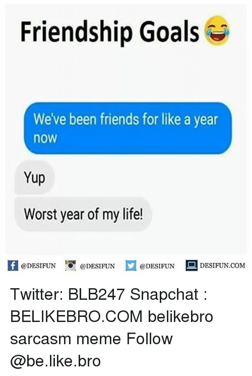 Be Like, Friends, and Goals: Friendship Goals  We've been friends for like a year  now  Yup  Worst year of my life!  @DESIFUN @DESIFUN  @DESIFUN  DESIFUN.COMM Twitter: BLB247 Snapchat : BELIKEBRO.COM belikebro sarcasm meme Follow @be.like.bro