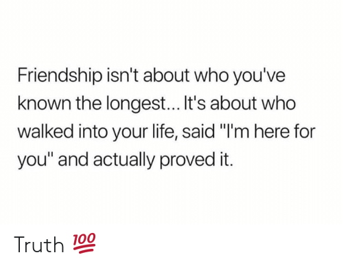 """Life, Friendship, and Truth: Friendship isn't about who you've  known the longest... It's about who  walked into your life, said """"I'm here for  you"""" and actually proved it. Truth 💯"""