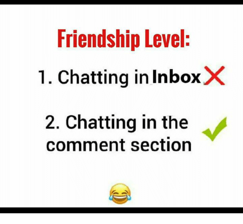 Memes, Friendship, and 🤖: Friendship Level:  1. Chatting in InboxX  2. Chatting in the  comment section