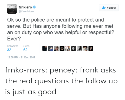 Has Anyone: frnkiero  Follow  @Franklero  Ok so the police are meant to protect and  serve. But Has anyone following me ever met  an on duty cop who was helpful or respectful?  Ever?  RETWEETS  LIKES  32  62  12:38 PM - 21 Dec 2009 frnko-mars: pencey: frank asks the real questions the follow up is just as good