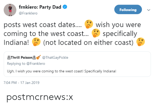 West Coast: frnkiero: Party Dad  Following  @Franklero  posts west coast dates... wish you were  coming to the west coast... specifically  Indiana! (not located on either coast)  EThrill Poison@ThatGayPickle  Replying to @Franklero  Ugh, I wish you were coming to the west coast! Specifically Indiana!  7:04 PM-17 Jan 2019 postmcrnews:x