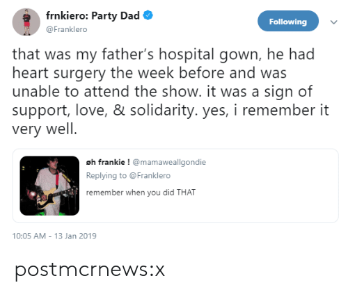 Dad, Love, and Party: frnkiero: Party Dad  @Franklero  Following  that was my father's hospital gown, he had  heart surgery the week before and was  unable to attend the show. it was a sign of  support, love, & solidarity. yes, i remember it  very well  oh frankie ! mamaweallgondie  Replying to @Franklero  remember when you did  THAT  10:05 AM-13 Jan 2019 postmcrnews:x