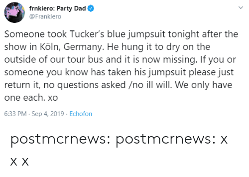 X X: frnkiero: Party Dad  @Franklero  Someone took Tucker's blue jumpsuit tonight after the  show in Köln, Germany. He hung it to dry on the  outside of our tour bus and it is now missing. If you or  someone you know has taken his jumpsuit please just  return it, no questions asked /no ill will. We only have  one each. xO  6:33 PM- Sep 4, 2019 Echofon postmcrnews: postmcrnews: x xx
