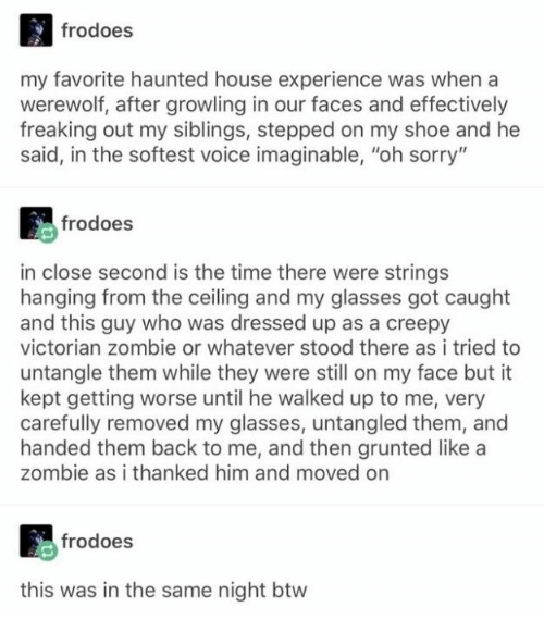"Creepy, Sorry, and Glasses: frodoes  my favorite haunted house experience was when a  werewolf, after growling in our faces and effectively  freaking out my siblings, stepped on my shoe and he  said, in the softest voice imaginable, ""oh sorry""  frodoes  in close second is the time there were strings  hanging from the ceiling and my glasses got caught  and this guy who was dressed up as a creepy  victorian zombie or whatever stood there as i tried to  untangle them while they were still on my face but it  kept getting worse until he walked up to me, very  carefully removed my glasses, untangled them, and  handed them back to me, and then grunted like a  zombie as i thanked him and moved on  frodoes  this was in the same night btw"