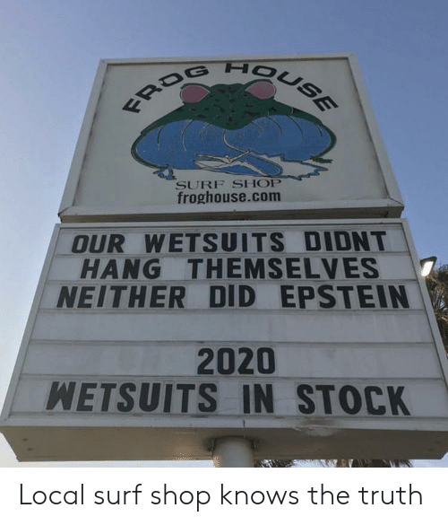 Epstein: FROG HOUSE  SURF SHOP  froghouse.com  OUR WETSUITS DIDNT  HANG THEMSELVES  NEITHER DID EPSTEIN  2020  WETSUITS IN STOCK Local surf shop knows the truth