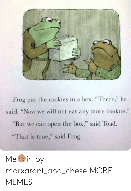 """Cookies, Dank, and Memes: Frog put the cookies in a box. """"There,"""" he  said. """"Now we will not eat any more cookies.""""  """"But we can open the box,"""" said Toad  """"That is true,"""" said Frog. Me🍪irl by marxaroni_and_chese MORE MEMES"""
