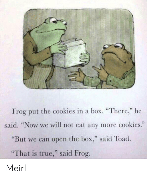 "Cookies, True, and MeIRL: Frog put the cookies in a box. ""There,"" he  said. ""Now we will not eat any more cookies.""  ""But we can open the box,"" said Toad  25  ""That is true,"" said Frog Meirl"